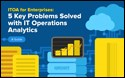 ITOA for Enterprises: 5 Key Problems Solved with IT Operations Analytics