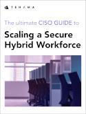 A CISO Guide: Scaling a Secure Hybrid Workforce